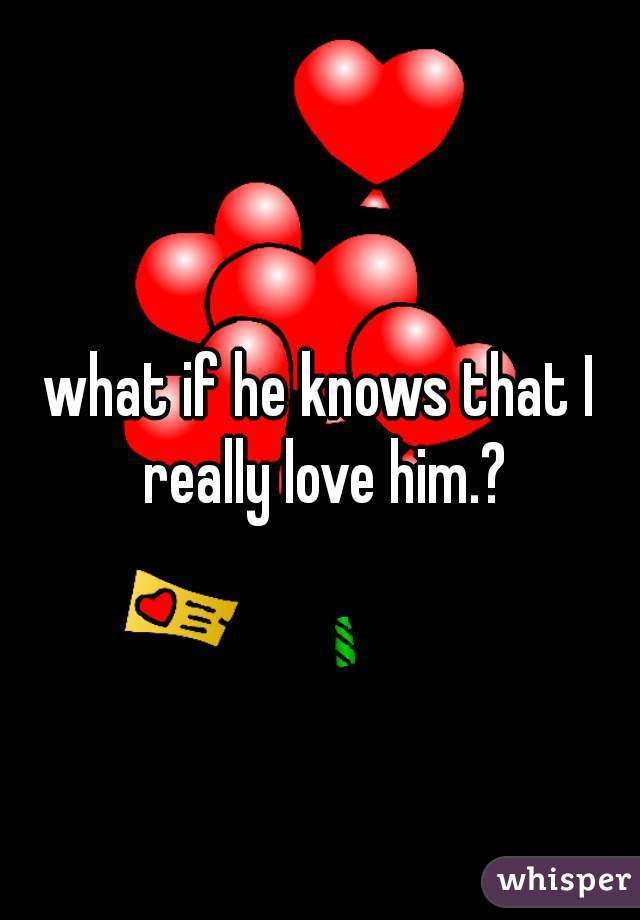 what if he knows that I really love him.?