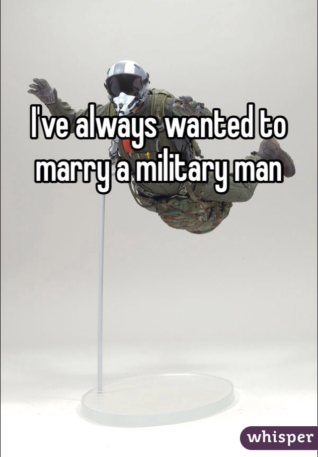 I've always wanted to marry a military man