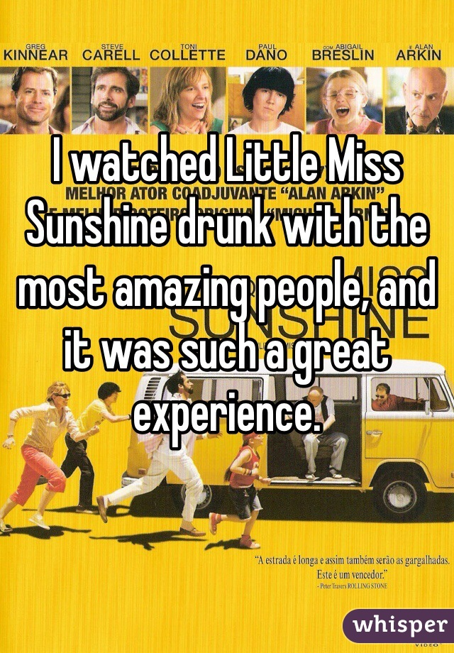 I watched Little Miss Sunshine drunk with the most amazing people, and it was such a great experience.