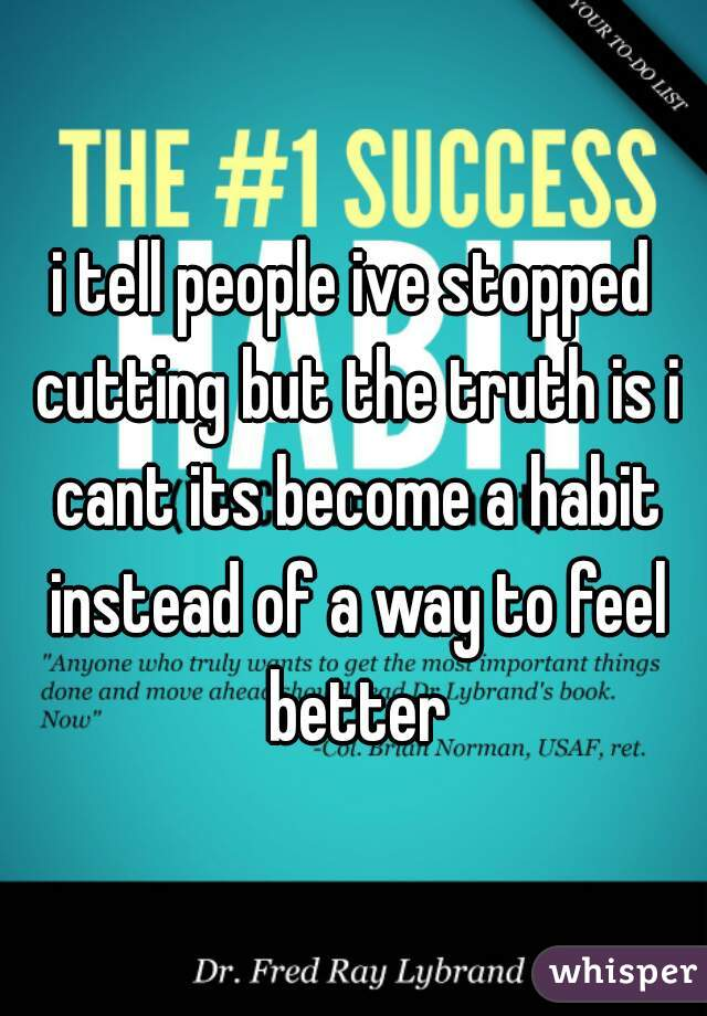 i tell people ive stopped cutting but the truth is i cant its become a habit instead of a way to feel better