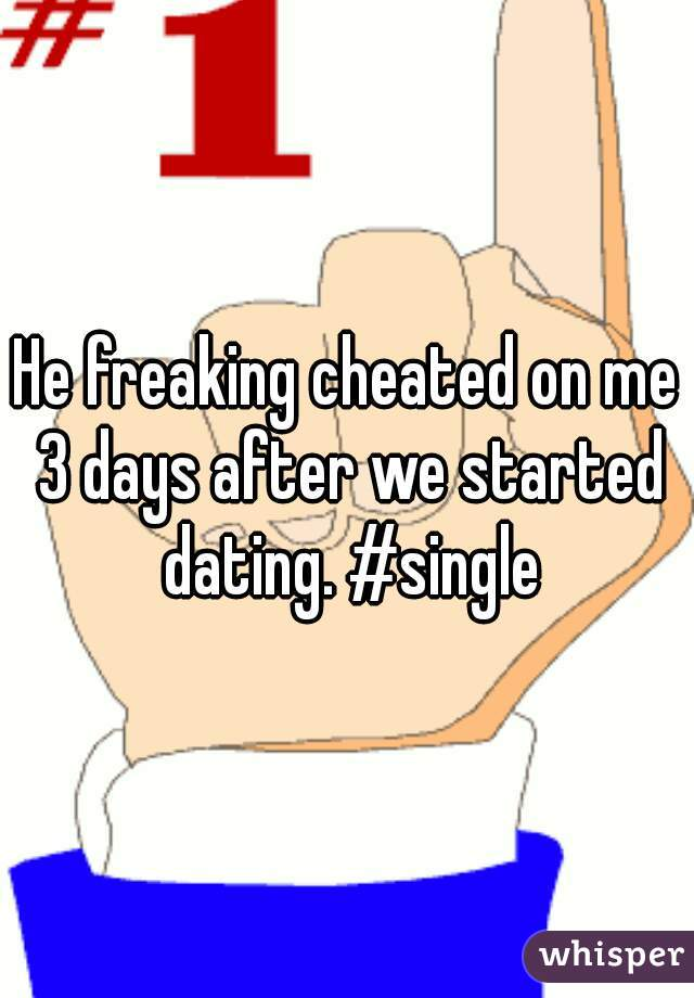 He freaking cheated on me 3 days after we started dating. #single