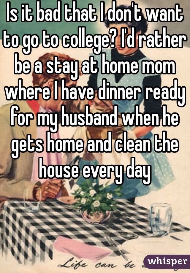 Is it bad that I don't want to go to college? I'd rather be a stay at home mom where I have dinner ready for my husband when he gets home and clean the house every day
