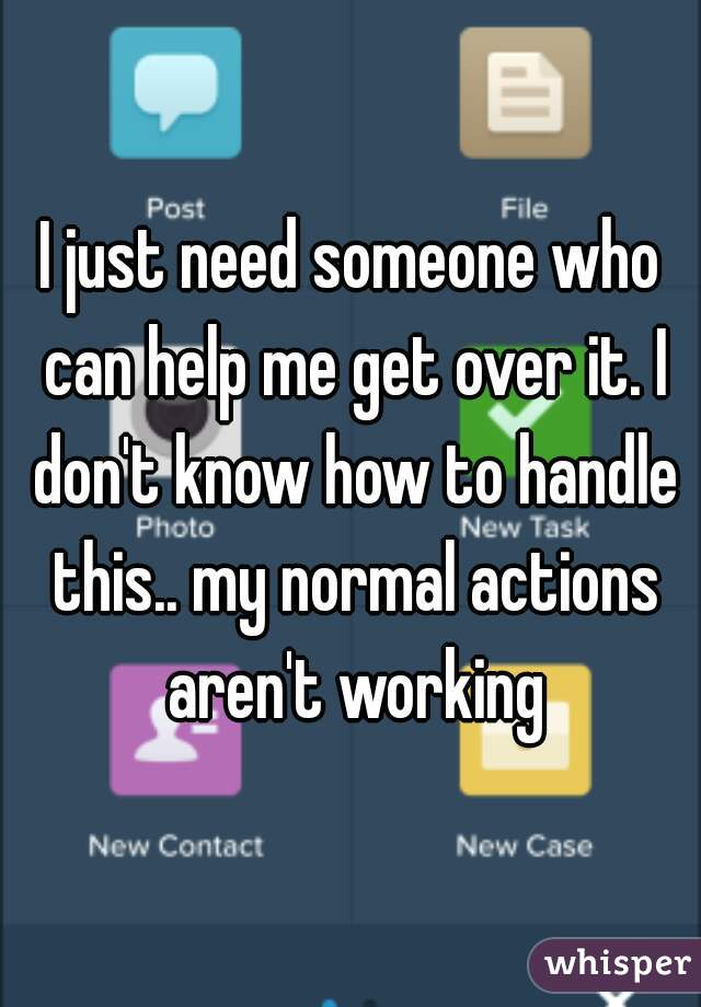 I just need someone who can help me get over it. I don't know how to handle this.. my normal actions aren't working