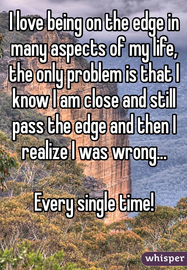 I love being on the edge in many aspects of my life, the only problem is that I know I am close and still pass the edge and then I realize I was wrong...  Every single time!