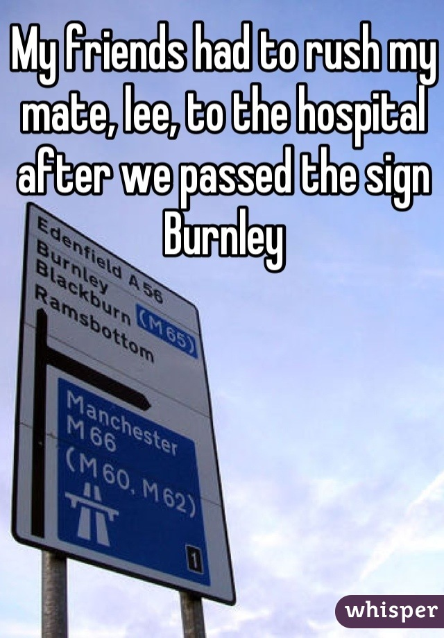 My friends had to rush my mate, lee, to the hospital after we passed the sign Burnley