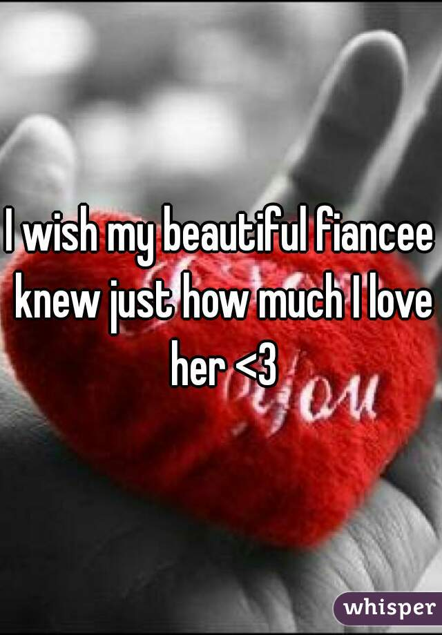 I wish my beautiful fiancee knew just how much I love her <3