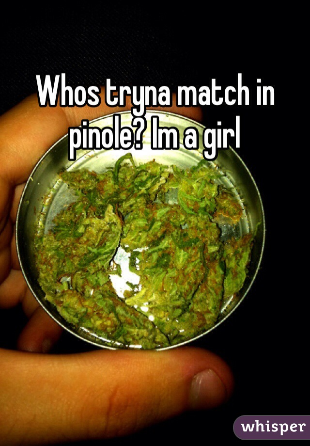 Whos tryna match in pinole? Im a girl