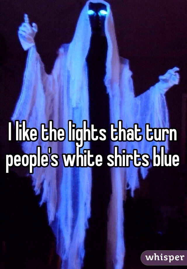 I like the lights that turn people's white shirts blue