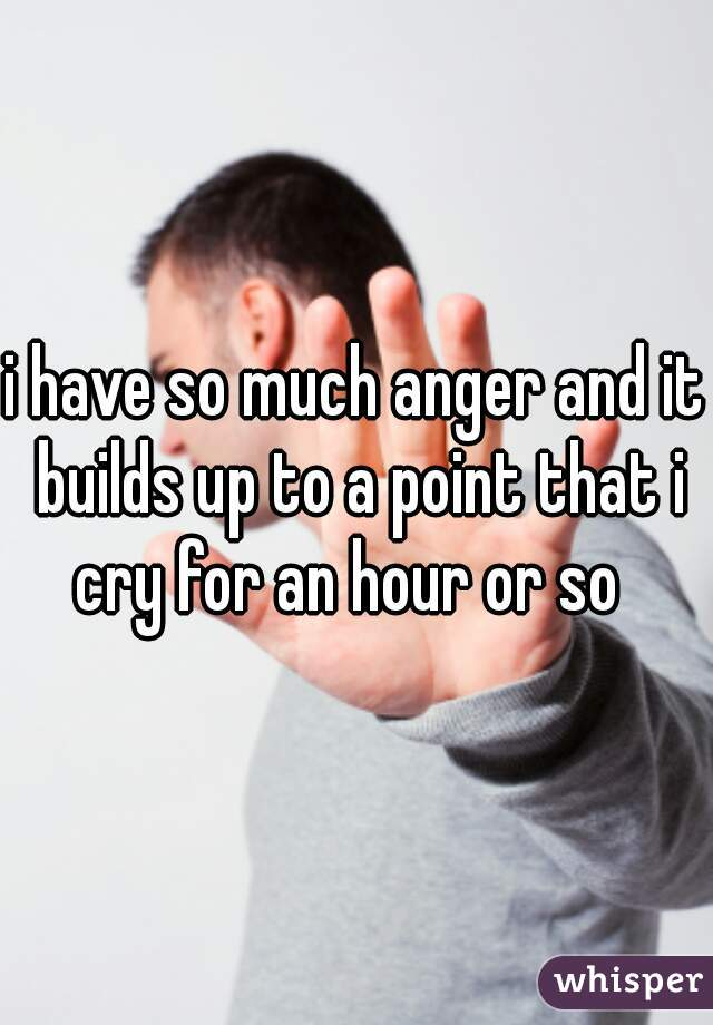 i have so much anger and it builds up to a point that i cry for an hour or so