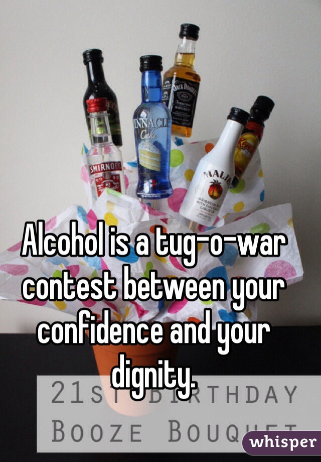 Alcohol is a tug-o-war contest between your confidence and your dignity.