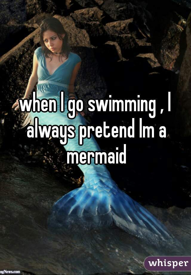 when l go swimming , l always pretend lm a mermaid