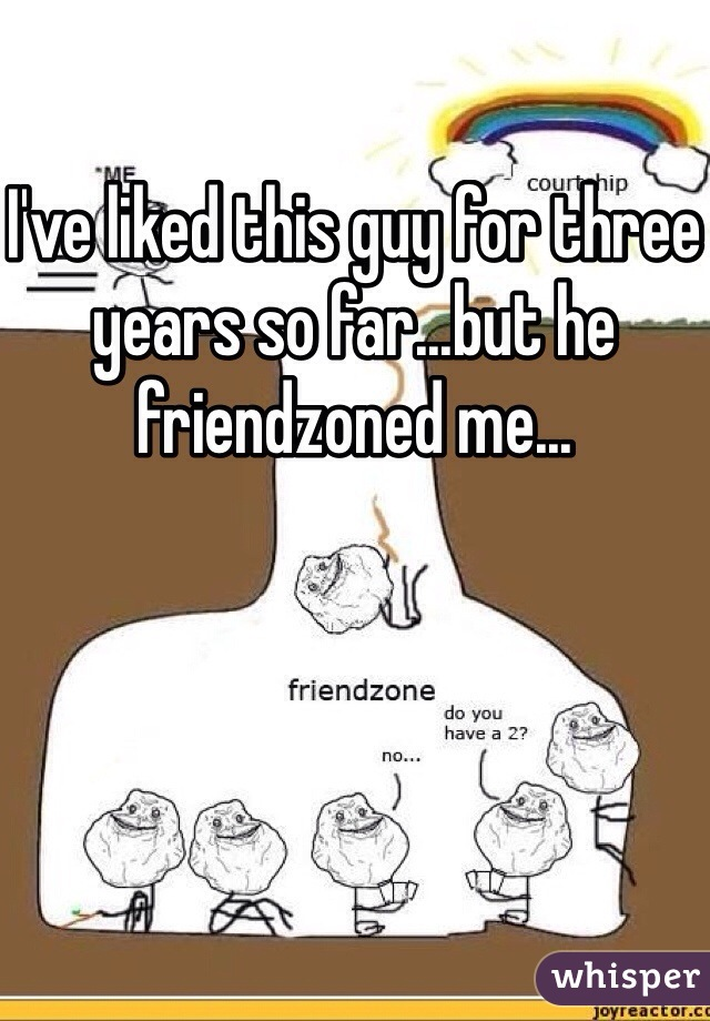 I've liked this guy for three years so far...but he friendzoned me...
