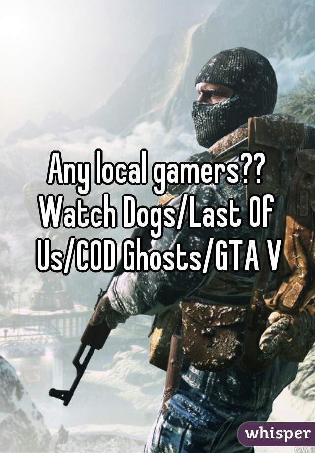 Any local gamers?? Watch Dogs/Last Of Us/COD Ghosts/GTA V
