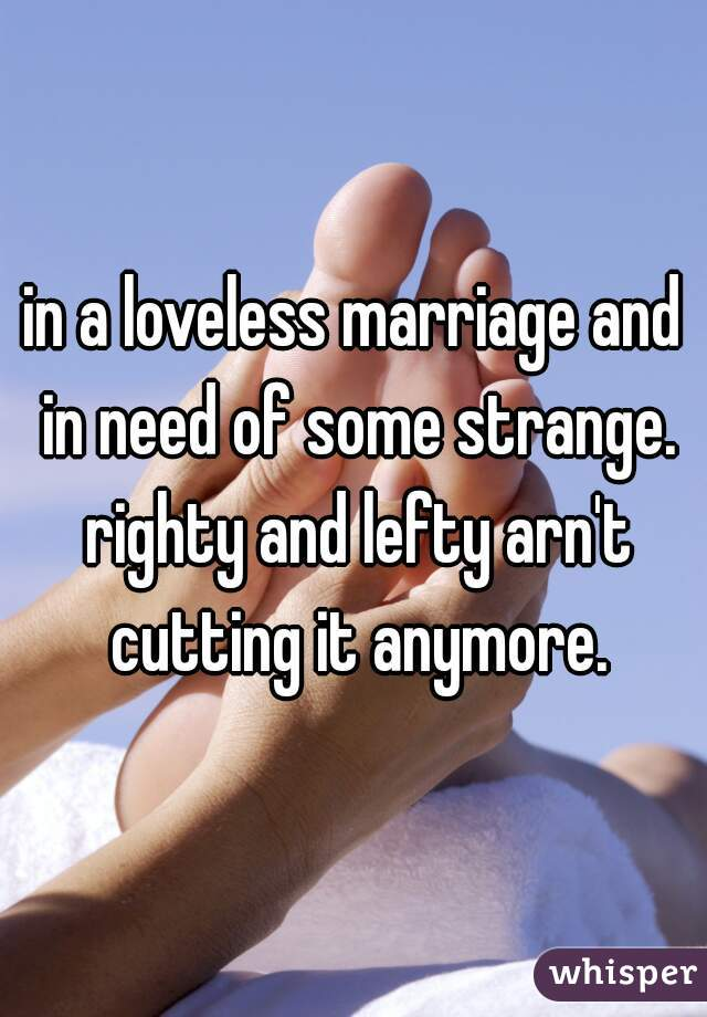in a loveless marriage and in need of some strange. righty and lefty arn't cutting it anymore.