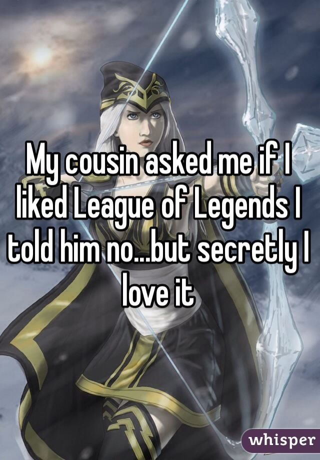 My cousin asked me if I liked League of Legends I told him no...but secretly I love it