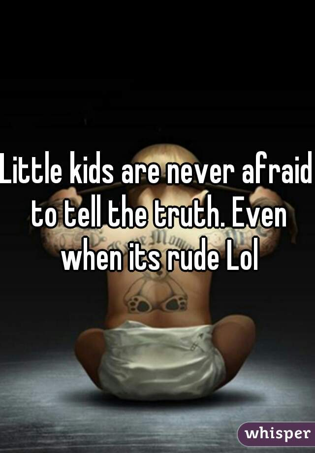 Little kids are never afraid to tell the truth. Even when its rude Lol