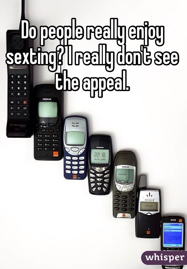 Do people really enjoy sexting? I really don't see the appeal.