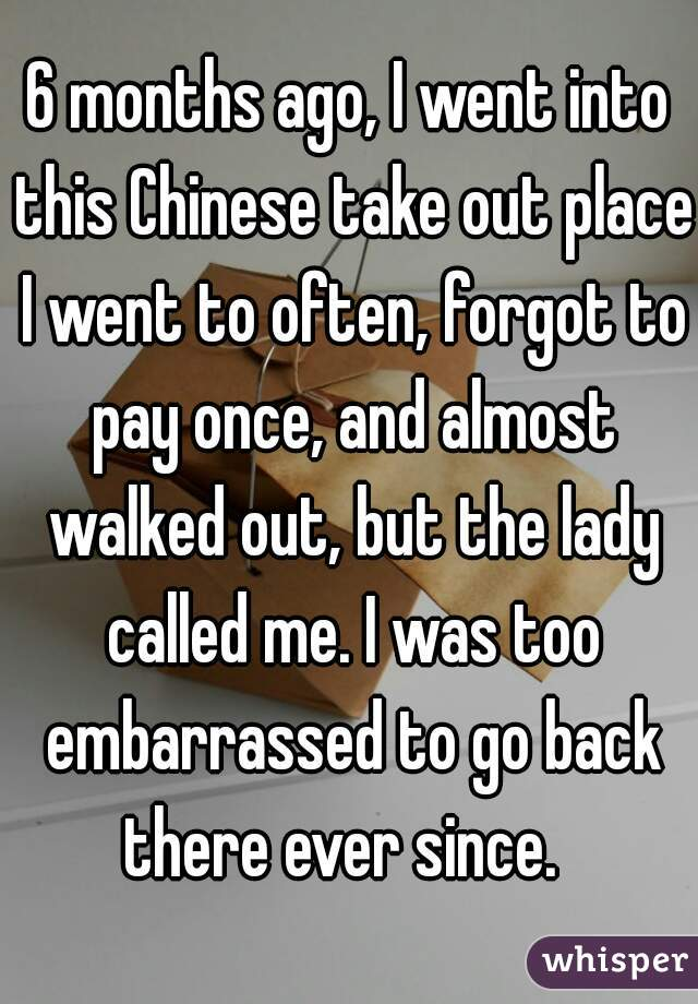 6 months ago, I went into this Chinese take out place I went to often, forgot to pay once, and almost walked out, but the lady called me. I was too embarrassed to go back there ever since.