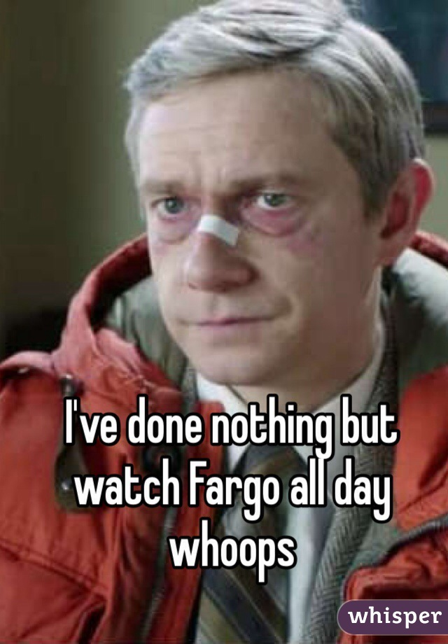 I've done nothing but watch Fargo all day whoops