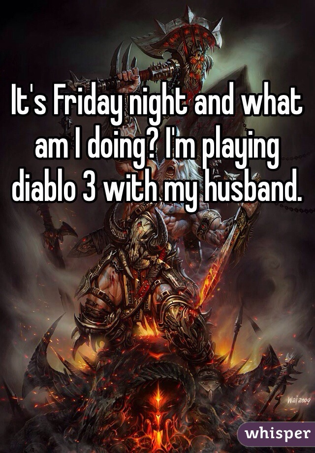 It's Friday night and what am I doing? I'm playing diablo 3 with my husband.
