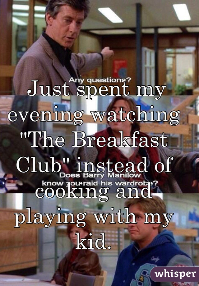 "Just spent my evening watching ""The Breakfast Club"" instead of cooking and playing with my kid."