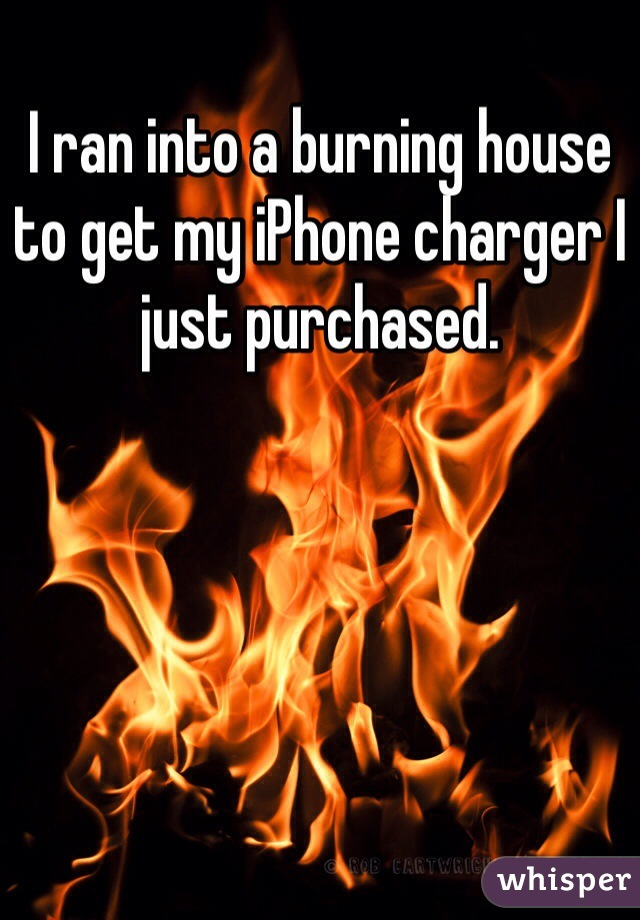 I ran into a burning house to get my iPhone charger I just purchased.