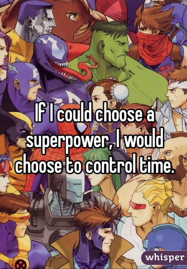 If I could choose a superpower, I would choose to control time.