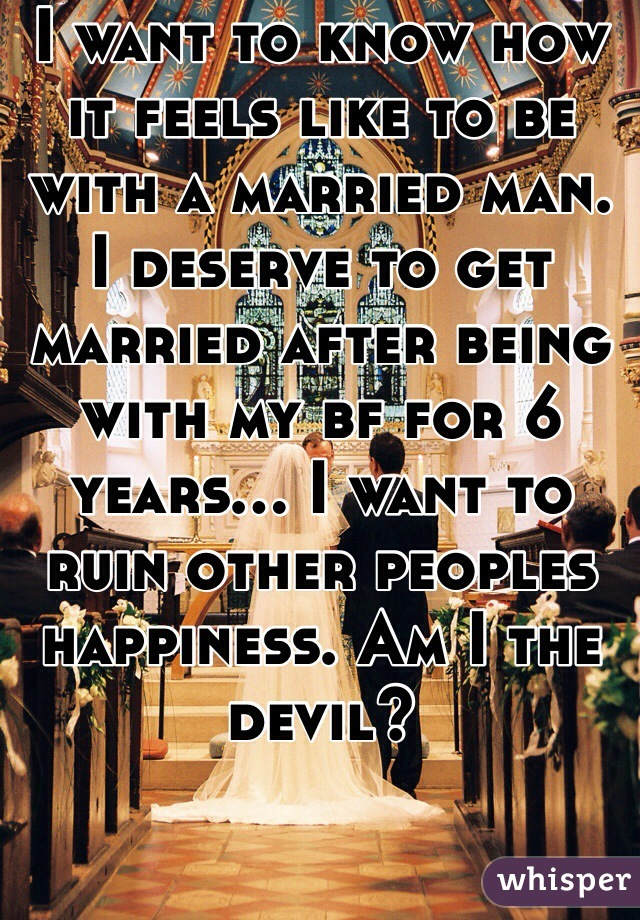 I want to know how it feels like to be with a married man. I deserve to get married after being with my bf for 6 years... I want to ruin other peoples happiness. Am I the devil?