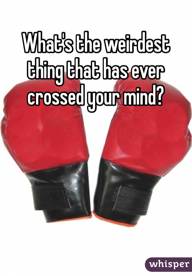 What's the weirdest thing that has ever crossed your mind?