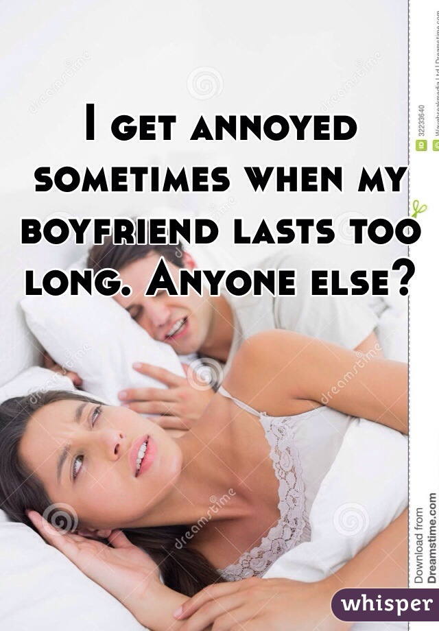 I get annoyed sometimes when my boyfriend lasts too long. Anyone else?