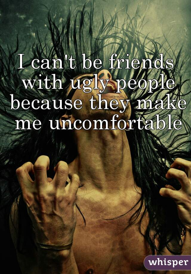 I can't be friends with ugly people because they make me uncomfortable