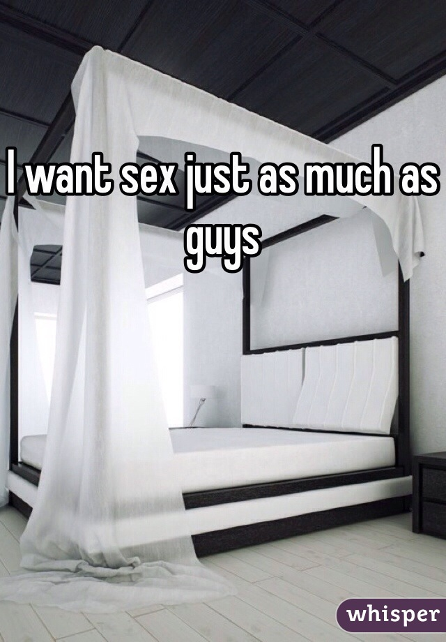 I want sex just as much as guys