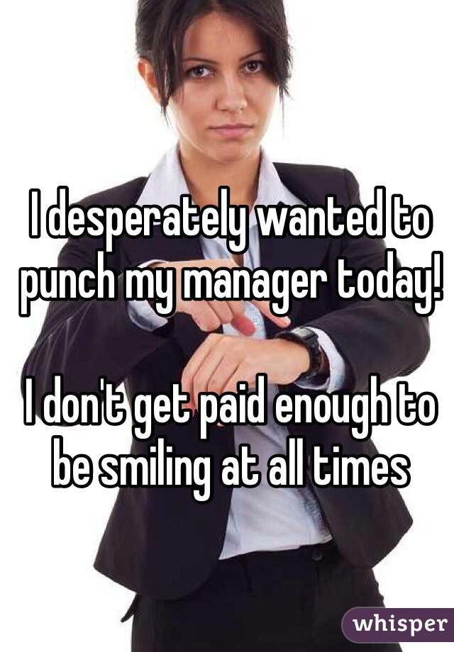 I desperately wanted to punch my manager today!  I don't get paid enough to be smiling at all times