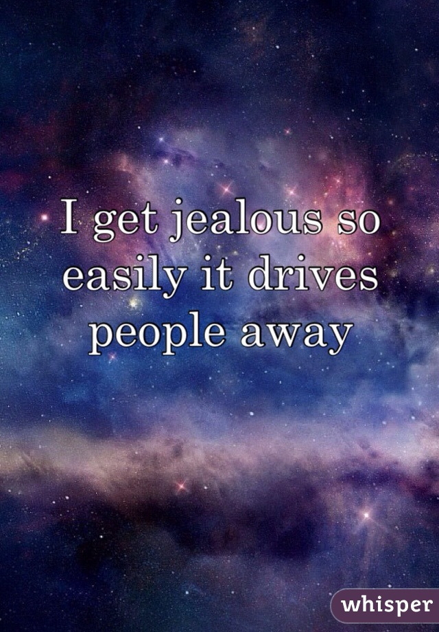 I get jealous so easily it drives people away