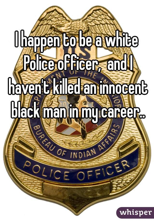 I happen to be a white Police officer,  and I haven't killed an innocent black man in my career..