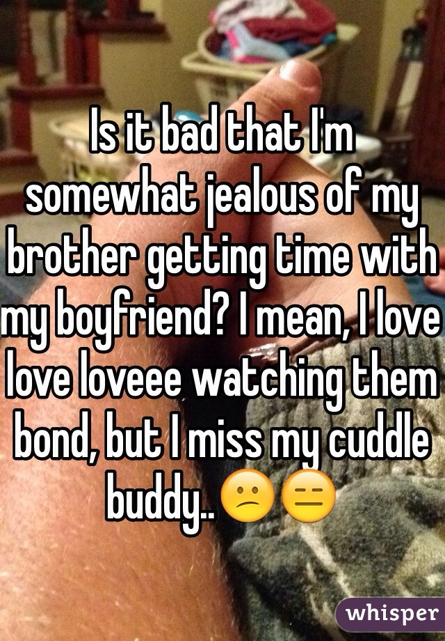 Is it bad that I'm somewhat jealous of my brother getting time with my boyfriend? I mean, I love love loveee watching them bond, but I miss my cuddle buddy..😕😑