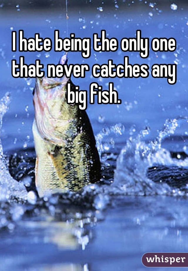 I hate being the only one that never catches any big fish.