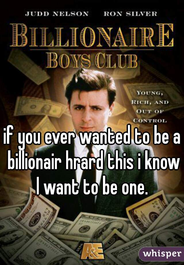 if you ever wanted to be a billionair hrard this i know I want to be one.