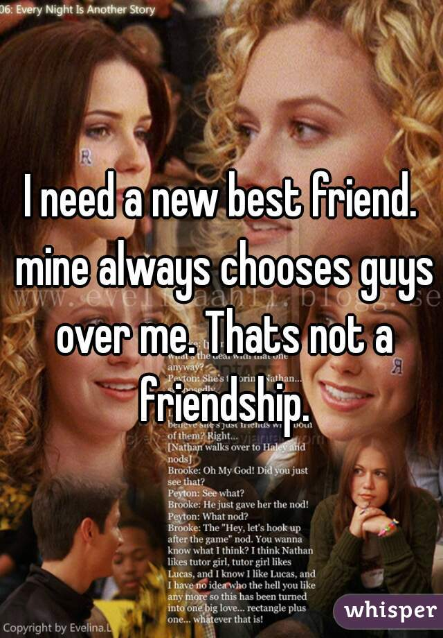I need a new best friend. mine always chooses guys over me. Thats not a friendship.
