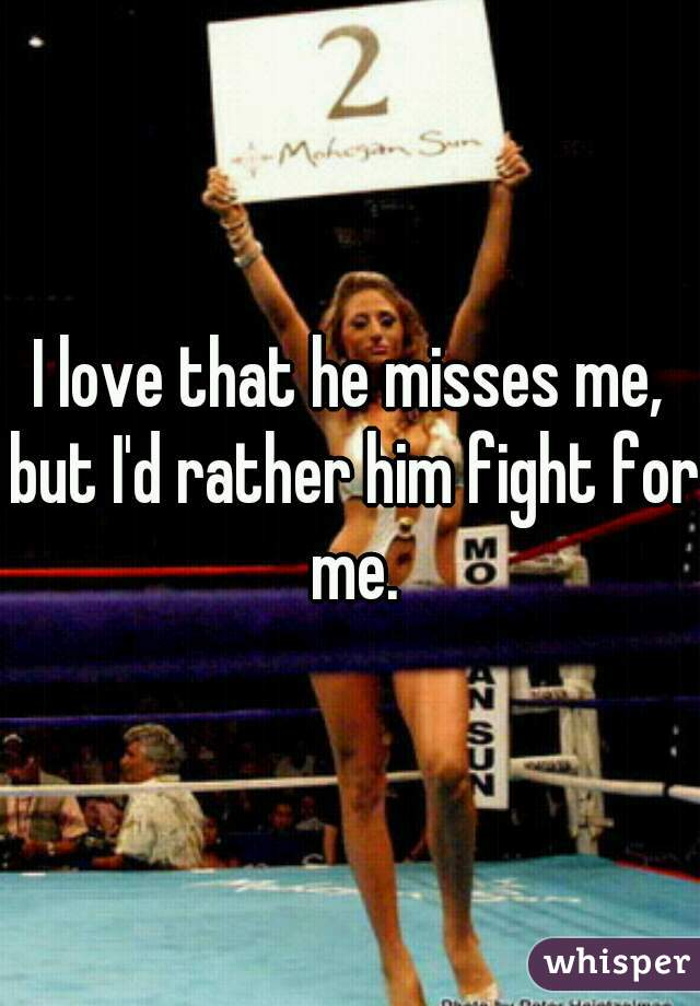 I love that he misses me, but I'd rather him fight for me.
