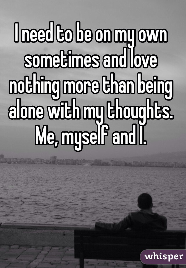 I need to be on my own sometimes and love nothing more than being alone with my thoughts. Me, myself and I.