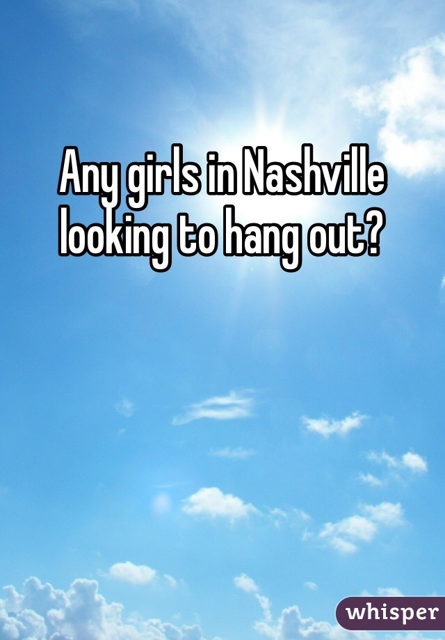 Any girls in Nashville looking to hang out?