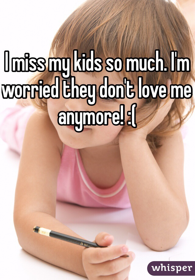 I miss my kids so much. I'm worried they don't love me anymore! :(