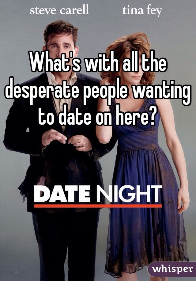What's with all the desperate people wanting to date on here?
