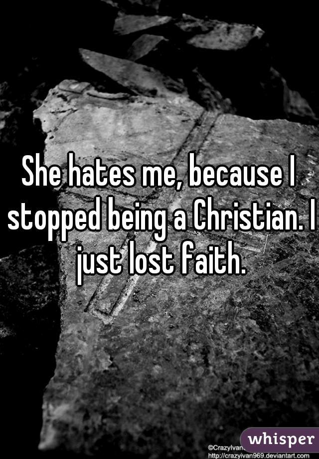 She hates me, because I stopped being a Christian. I just lost faith.