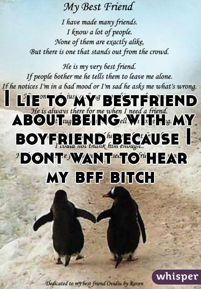 I lie to my bestfriend about being with my boyfriend because I dont want to hear my bff bitch