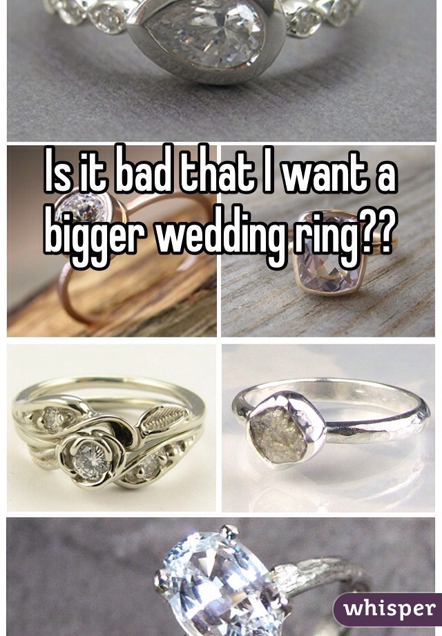 Is it bad that I want a bigger wedding ring??