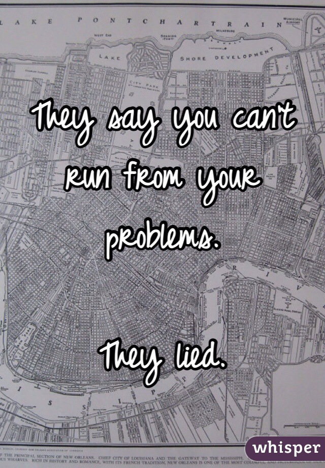 They say you can't run from your problems.  They lied.