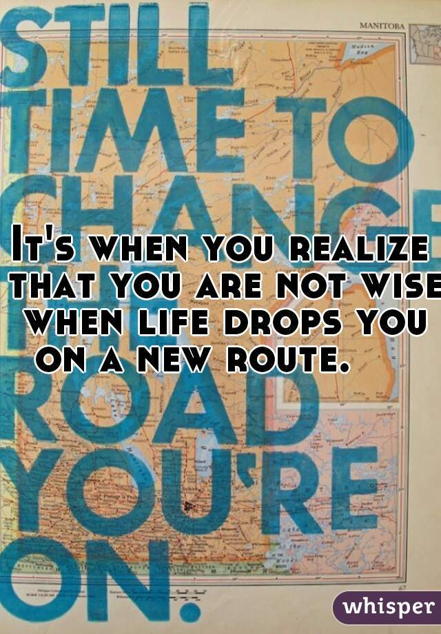 It's when you realize that you are not wise when life drops you on a new route.