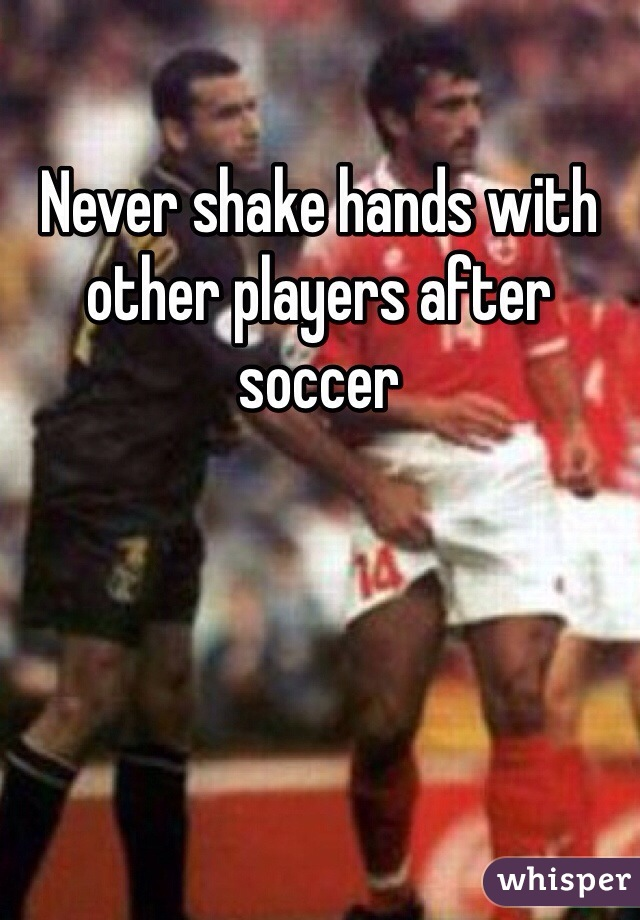 Never shake hands with other players after soccer